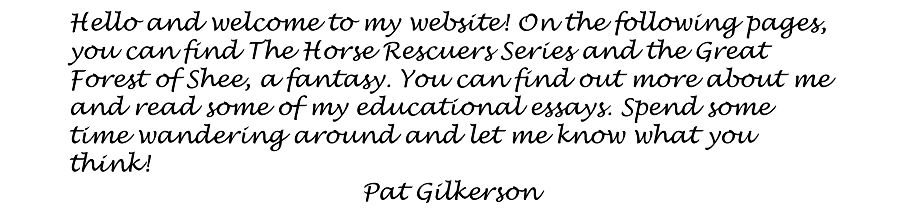 Patricia Gilkerson is the author of imaginative fiction for children and young adults.  Hello and welcome to my website! On the following pages, you can find The Horse Rescuers Series and the Great Forest of Shee, a fantasy. You can find out more about me and read some of my educational essays. Spend some time wandering around and let me know what you think!  Pat Gilkerson